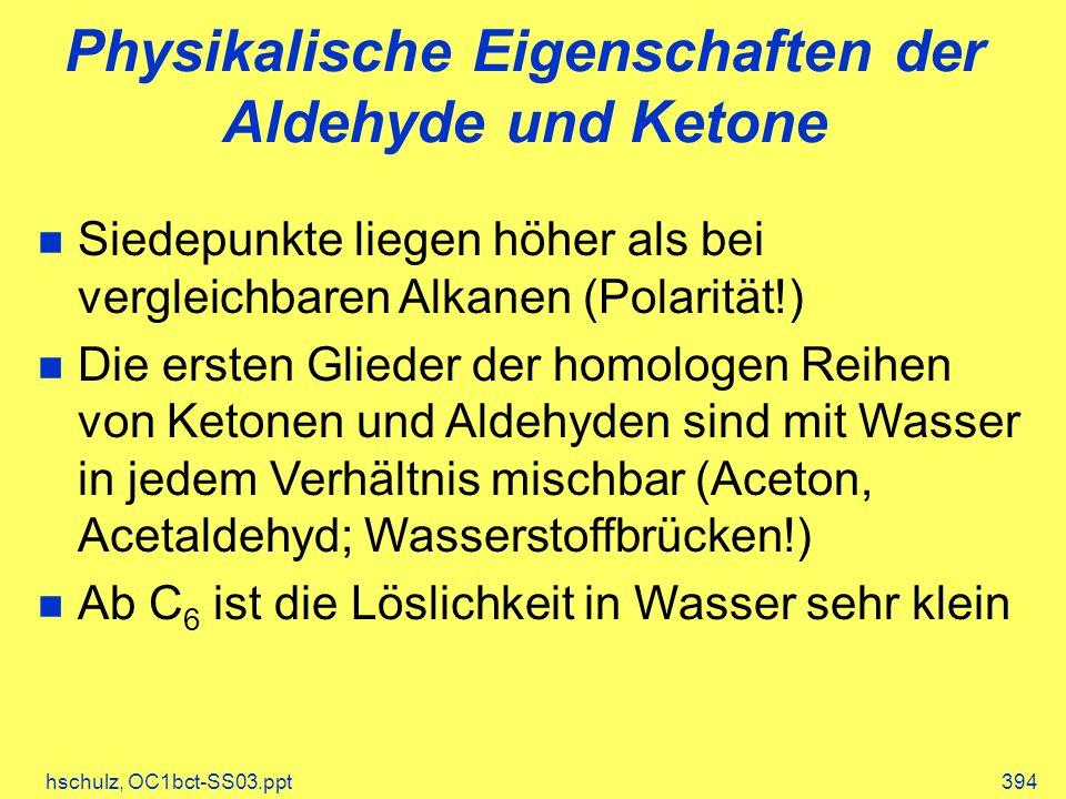 hschulz, OC1bct-SS03.ppt394 Physikalische Eigenschaften der Aldehyde und Ketone Siedepunkte liegen höher als bei vergleichbaren Alkanen (Polarität!) Die ersten Glieder der homologen Reihen von Ketonen und Aldehyden sind mit Wasser in jedem Verhältnis mischbar (Aceton, Acetaldehyd; Wasserstoffbrücken!) Ab C 6 ist die Löslichkeit in Wasser sehr klein