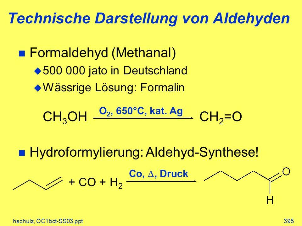 hschulz, OC1bct-SS03.ppt395 Technische Darstellung von Aldehyden Formaldehyd (Methanal) 500 000 jato in Deutschland Wässrige Lösung: Formalin CH 3 OHCH 2 =O Hydroformylierung: Aldehyd-Synthese.