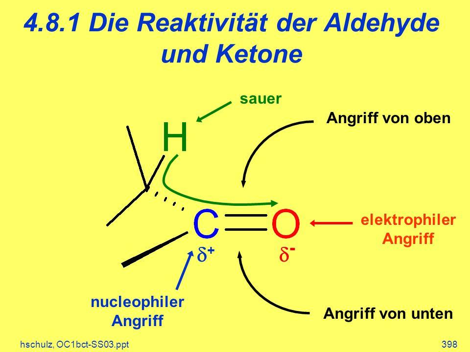 hschulz, OC1bct-SS03.ppt398 4.8.1 Die Reaktivität der Aldehyde und Ketone + - elektrophiler Angriff nucleophiler Angriff sauer Angriff von oben Angrif