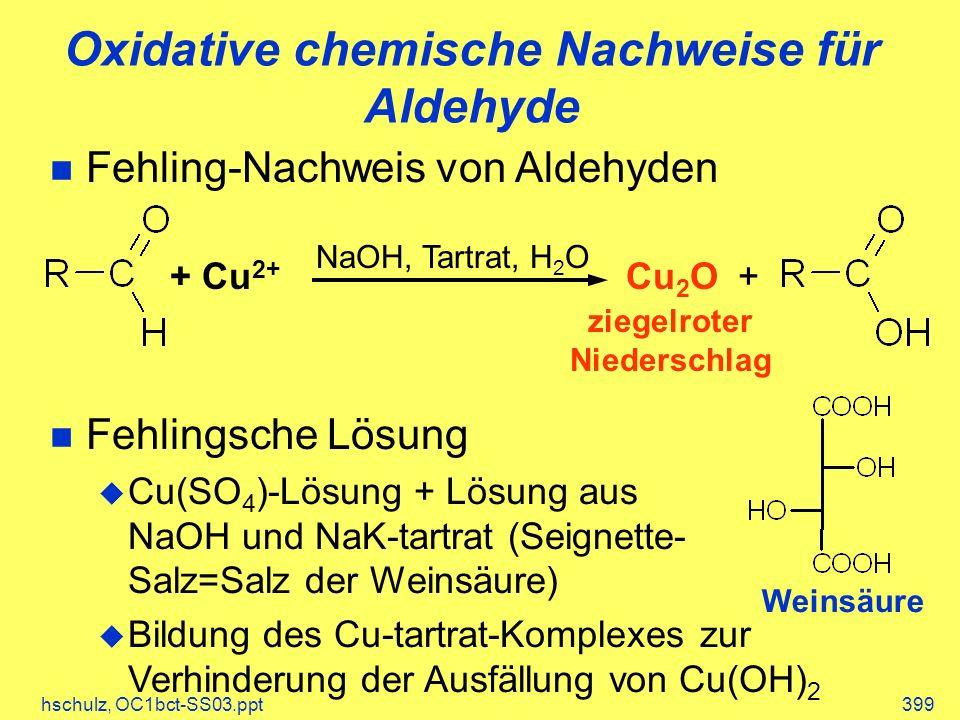 hschulz, OC1bct-SS03.ppt399 Oxidative chemische Nachweise für Aldehyde Fehling-Nachweis von Aldehyden Fehlingsche Lösung Cu(SO 4 )-Lösung + Lösung aus NaOH und NaK-tartrat (Seignette- Salz=Salz der Weinsäure) Bildung des Cu-tartrat-Komplexes zur Verhinderung der Ausfällung von Cu(OH) 2 + Cu 2+ Cu 2 O+ NaOH, Tartrat, H 2 O ziegelroter Niederschlag Weinsäure