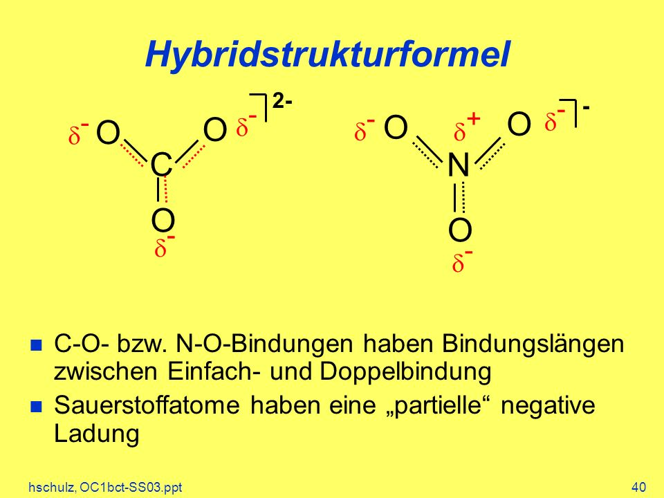 hschulz, OC1bct-SS03.ppt40 Hybridstrukturformel C O O O - - - C-O- bzw. N-O-Bindungen haben Bindungslängen zwischen Einfach- und Doppelbindung Sauerst