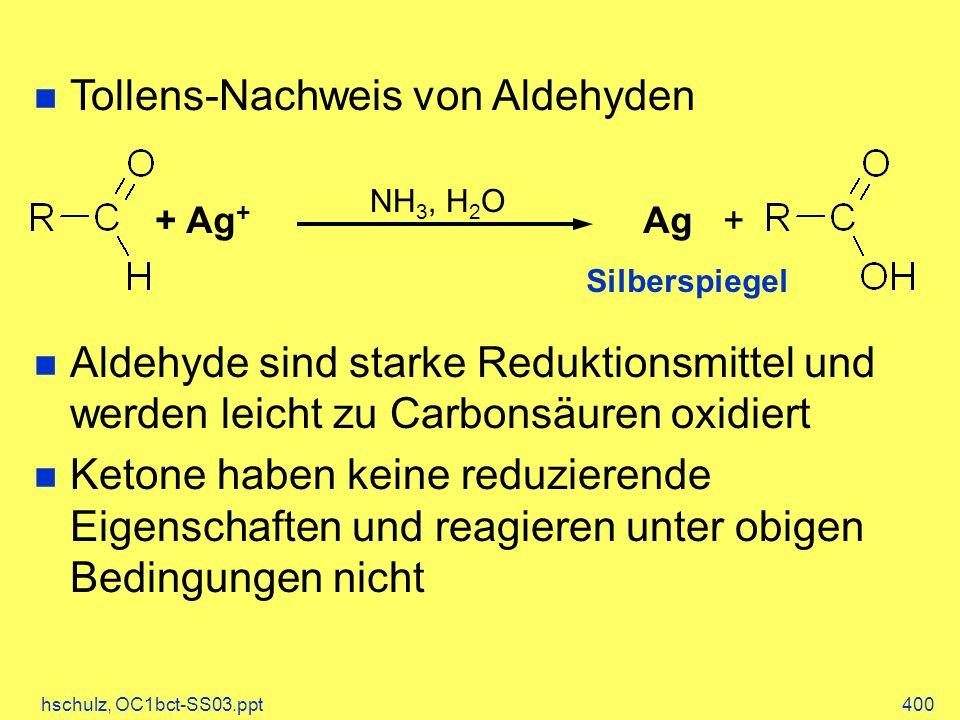 hschulz, OC1bct-SS03.ppt400 Tollens-Nachweis von Aldehyden Aldehyde sind starke Reduktionsmittel und werden leicht zu Carbonsäuren oxidiert Ketone haben keine reduzierende Eigenschaften und reagieren unter obigen Bedingungen nicht + Ag + Ag+ NH 3, H 2 O Silberspiegel