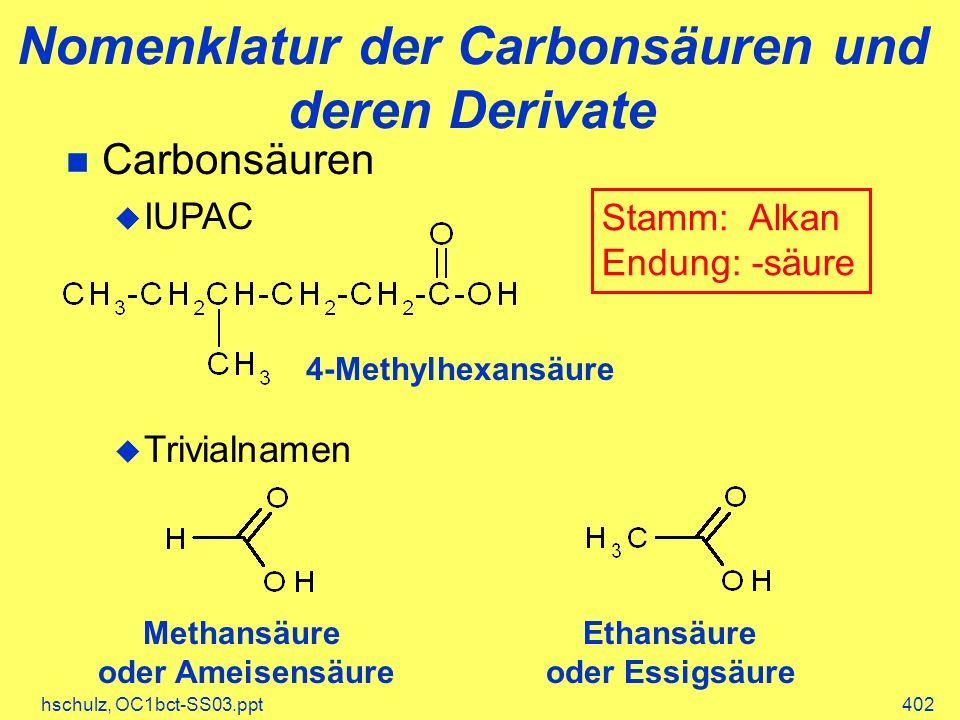 hschulz, OC1bct-SS03.ppt402 Carbonsäuren IUPAC Trivialnamen Nomenklatur der Carbonsäuren und deren Derivate 4-Methylhexansäure Methansäure oder Ameise