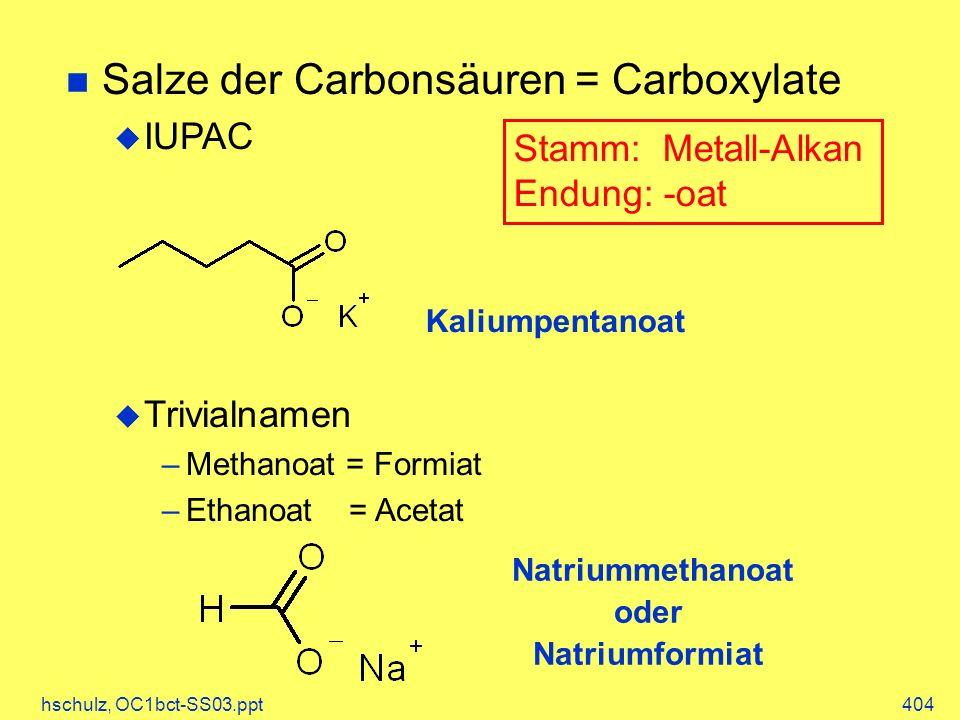 hschulz, OC1bct-SS03.ppt404 Natriummethanoat oder Natriumformiat Salze der Carbonsäuren = Carboxylate IUPAC Trivialnamen –Methanoat = Formiat –Ethanoat = Acetat Stamm: Metall-Alkan Endung: -oat Kaliumpentanoat
