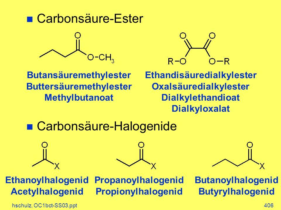 hschulz, OC1bct-SS03.ppt406 Carbonsäure-Ester Carbonsäure-Halogenide Butansäuremethylester Buttersäuremethylester Methylbutanoat Ethandisäuredialkylester Oxalsäuredialkylester Dialkylethandioat Dialkyloxalat Ethanoylhalogenid Acetylhalogenid Propanoylhalogenid Propionylhalogenid Butanoylhalogenid Butyrylhalogenid