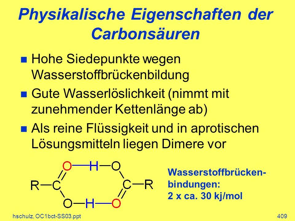 hschulz, OC1bct-SS03.ppt409 Physikalische Eigenschaften der Carbonsäuren Hohe Siedepunkte wegen Wasserstoffbrückenbildung Gute Wasserlöslichkeit (nimmt mit zunehmender Kettenlänge ab) Als reine Flüssigkeit und in aprotischen Lösungsmitteln liegen Dimere vor Wasserstoffbrücken- bindungen: 2 x ca.