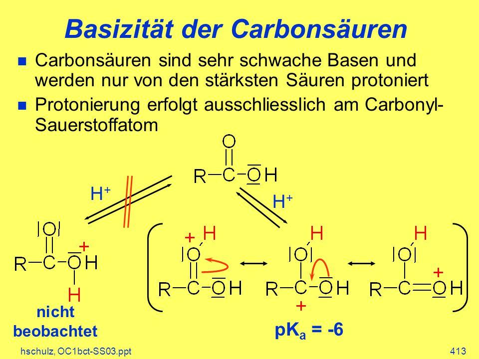 hschulz, OC1bct-SS03.ppt413 Basizität der Carbonsäuren Carbonsäuren sind sehr schwache Basen und werden nur von den stärksten Säuren protoniert Protonierung erfolgt ausschliesslich am Carbonyl- Sauerstoffatom H+H+ nicht beobachtet H+H+ pK a = -6