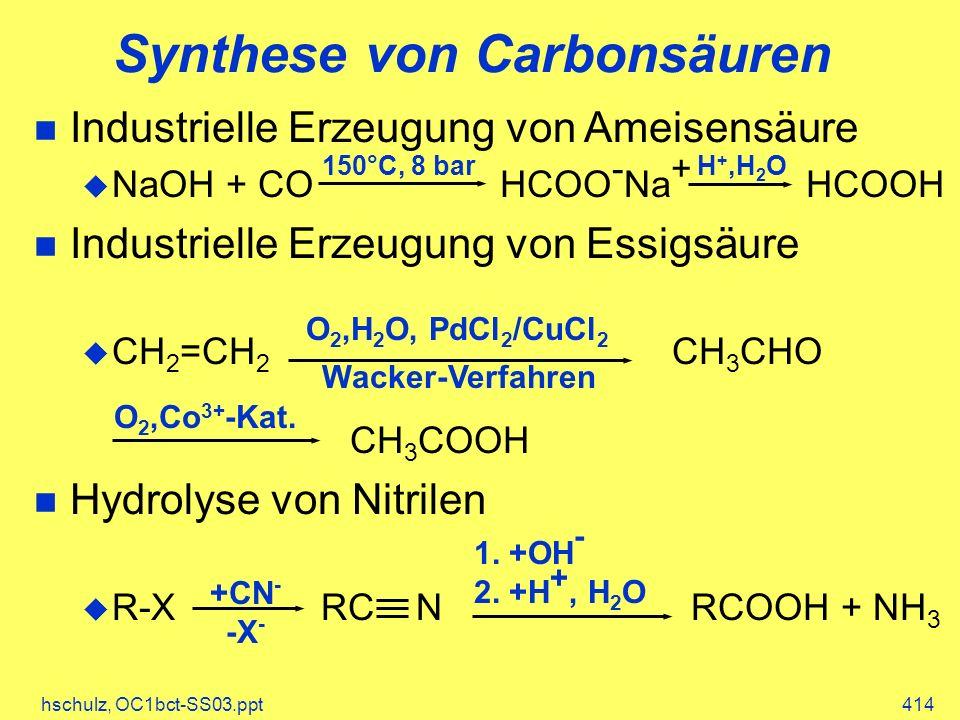 hschulz, OC1bct-SS03.ppt414 Synthese von Carbonsäuren Industrielle Erzeugung von Ameisensäure NaOH + CO HCOO - Na + HCOOH Industrielle Erzeugung von Essigsäure CH 2 =CH 2 CH 3 CHO CH 3 COOH Hydrolyse von Nitrilen R-X RC N RCOOH + NH 3 150°C, 8 barH +,H 2 O O 2,H 2 O, PdCl 2 /CuCl 2 O 2,Co 3+ -Kat.