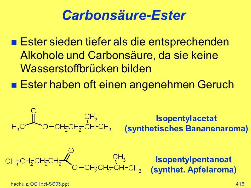 hschulz, OC1bct-SS03.ppt416 Carbonsäure-Ester Ester sieden tiefer als die entsprechenden Alkohole und Carbonsäure, da sie keine Wasserstoffbrücken bilden Ester haben oft einen angenehmen Geruch Isopentylacetat (synthetisches Bananenaroma) Isopentylpentanoat (synthet.