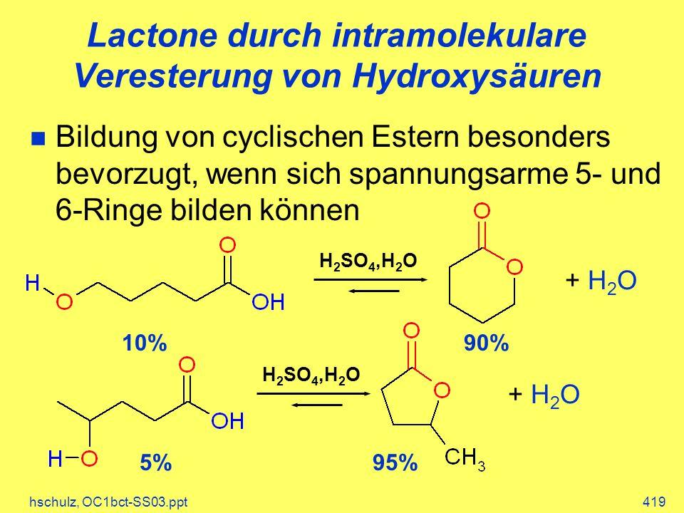 hschulz, OC1bct-SS03.ppt419 Lactone durch intramolekulare Veresterung von Hydroxysäuren Bildung von cyclischen Estern besonders bevorzugt, wenn sich spannungsarme 5- und 6-Ringe bilden können + H 2 O 10%90% H 2 SO 4,H 2 O + H 2 O 5%95% H 2 SO 4,H 2 O