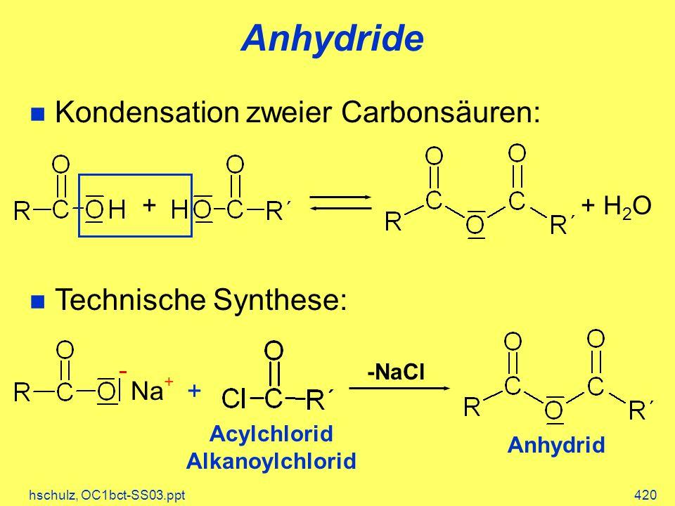 hschulz, OC1bct-SS03.ppt420 Anhydride Kondensation zweier Carbonsäuren: Technische Synthese: ++ H 2 O +Na + -NaCl Acylchlorid Alkanoylchlorid Anhydrid