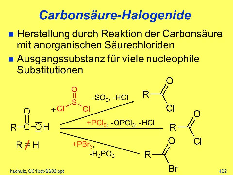 hschulz, OC1bct-SS03.ppt422 Herstellung durch Reaktion der Carbonsäure mit anorganischen Säurechloriden Ausgangssubstanz für viele nucleophile Substitutionen +PCl 5, -OPCl 3, -HCl +PBr 3, -H 3 PO 3 + -SO 2, -HCl R = H Carbonsäure-Halogenide