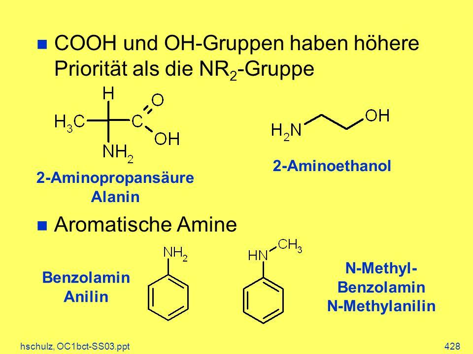 hschulz, OC1bct-SS03.ppt428 COOH und OH-Gruppen haben höhere Priorität als die NR 2 -Gruppe Aromatische Amine 2-Aminopropansäure Alanin 2-Aminoethanol N-Methyl- Benzolamin N-Methylanilin Benzolamin Anilin