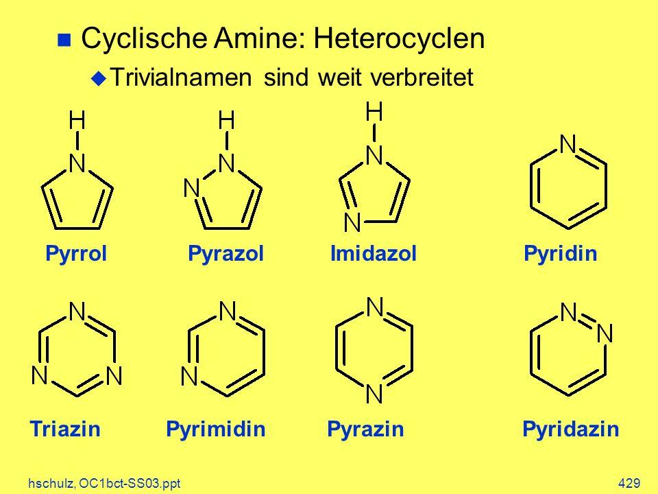 hschulz, OC1bct-SS03.ppt429 Cyclische Amine: Heterocyclen Trivialnamen sind weit verbreitet PyrrolPyrazolImidazolPyridin PyridazinPyrimidinPyrazinTria