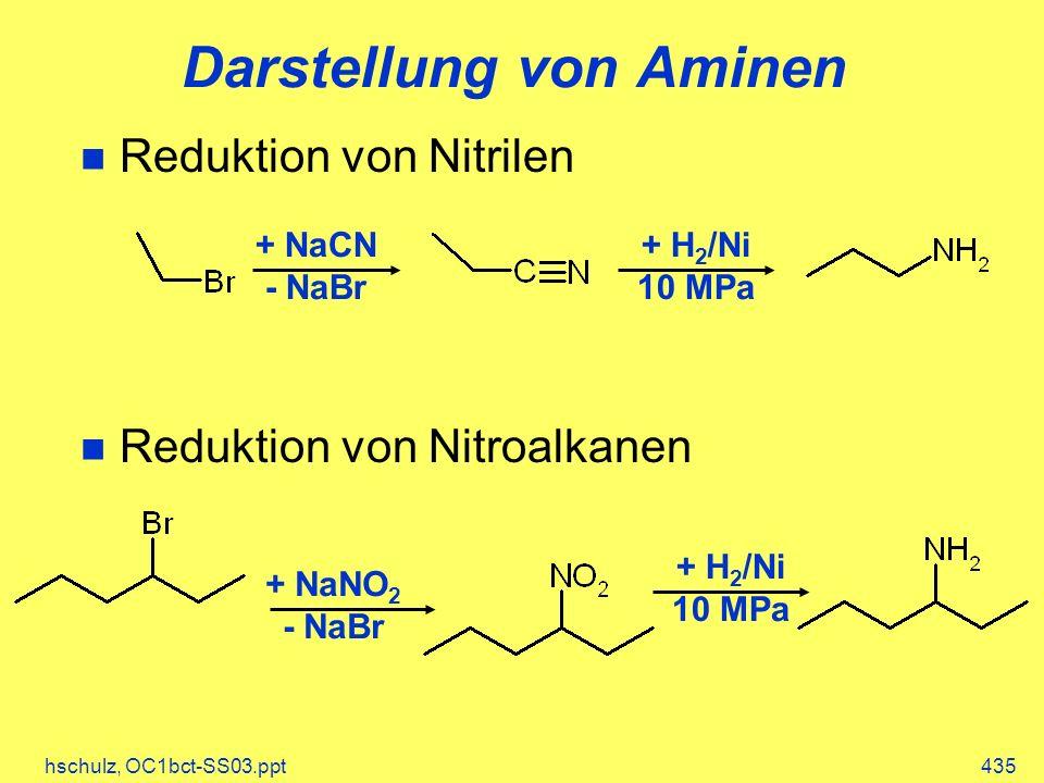 hschulz, OC1bct-SS03.ppt435 Darstellung von Aminen Reduktion von Nitrilen Reduktion von Nitroalkanen + NaCN - NaBr + H 2 /Ni 10 MPa + NaNO 2 - NaBr + H 2 /Ni 10 MPa