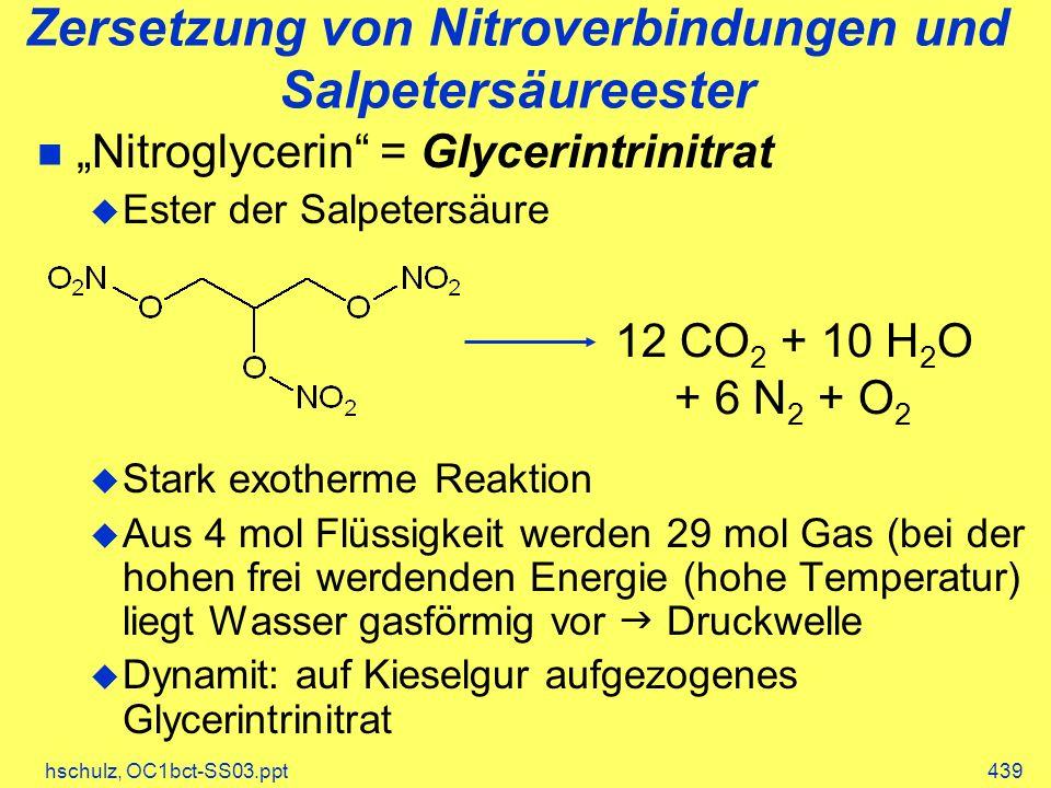 hschulz, OC1bct-SS03.ppt439 Zersetzung von Nitroverbindungen und Salpetersäureester Nitroglycerin = Glycerintrinitrat Ester der Salpetersäure Stark exotherme Reaktion Aus 4 mol Flüssigkeit werden 29 mol Gas (bei der hohen frei werdenden Energie (hohe Temperatur) liegt Wasser gasförmig vor Druckwelle Dynamit: auf Kieselgur aufgezogenes Glycerintrinitrat 12 CO 2 + 10 H 2 O + 6 N 2 + O 2