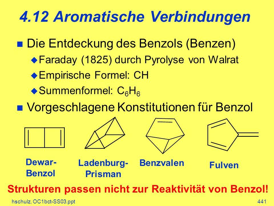 hschulz, OC1bct-SS03.ppt441 4.12 Aromatische Verbindungen Die Entdeckung des Benzols (Benzen) Faraday (1825) durch Pyrolyse von Walrat Empirische Formel: CH Summenformel: C 6 H 6 Vorgeschlagene Konstitutionen für Benzol Dewar- Benzol Ladenburg- Prisman Benzvalen Fulven Strukturen passen nicht zur Reaktivität von Benzol!