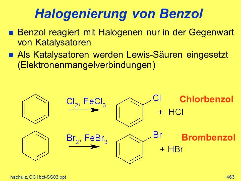 hschulz, OC1bct-SS03.ppt463 Halogenierung von Benzol Chlorbenzol Brombenzol Benzol reagiert mit Halogenen nur in der Gegenwart von Katalysatoren Als Katalysatoren werden Lewis-Säuren eingesetzt (Elektronenmangelverbindungen)