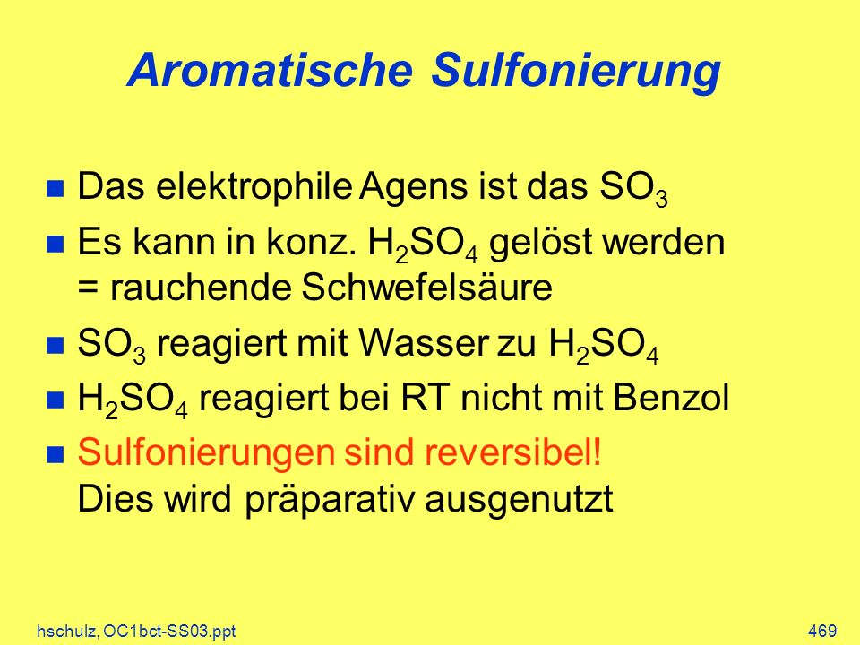 hschulz, OC1bct-SS03.ppt469 Aromatische Sulfonierung Das elektrophile Agens ist das SO 3 Es kann in konz. H 2 SO 4 gelöst werden = rauchende Schwefels