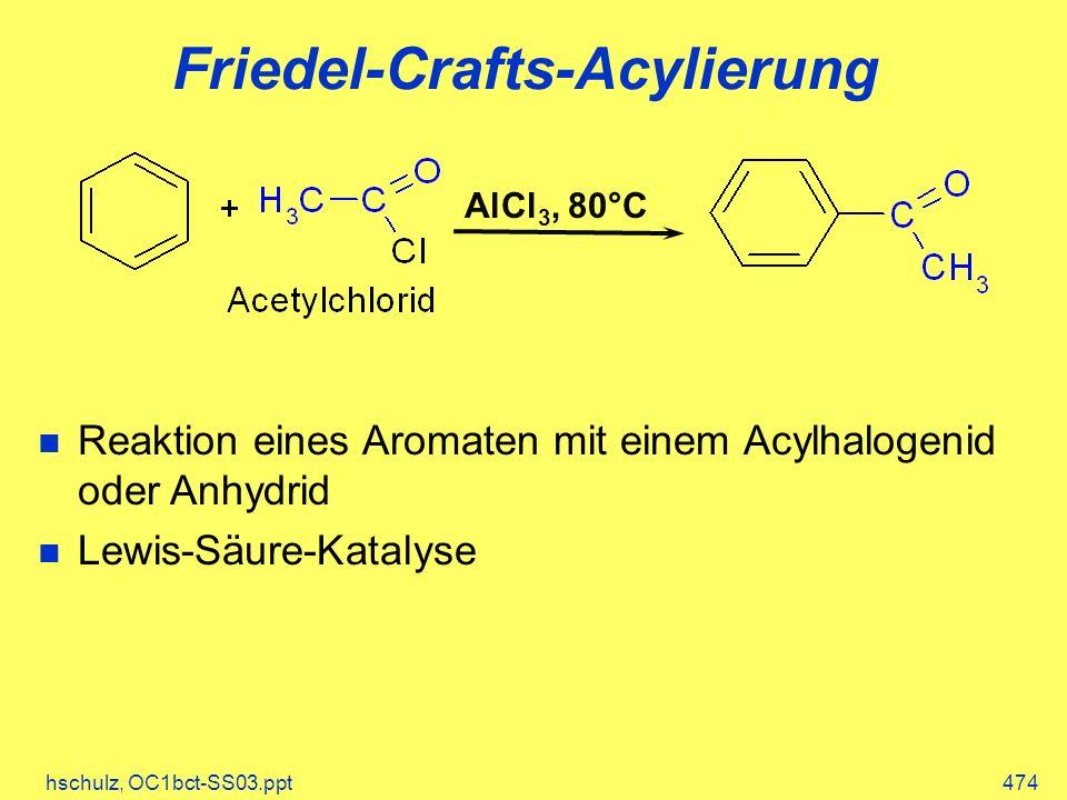 hschulz, OC1bct-SS03.ppt474 Friedel-Crafts-Acylierung Reaktion eines Aromaten mit einem Acylhalogenid oder Anhydrid Lewis-Säure-Katalyse AlCl 3, 80°C