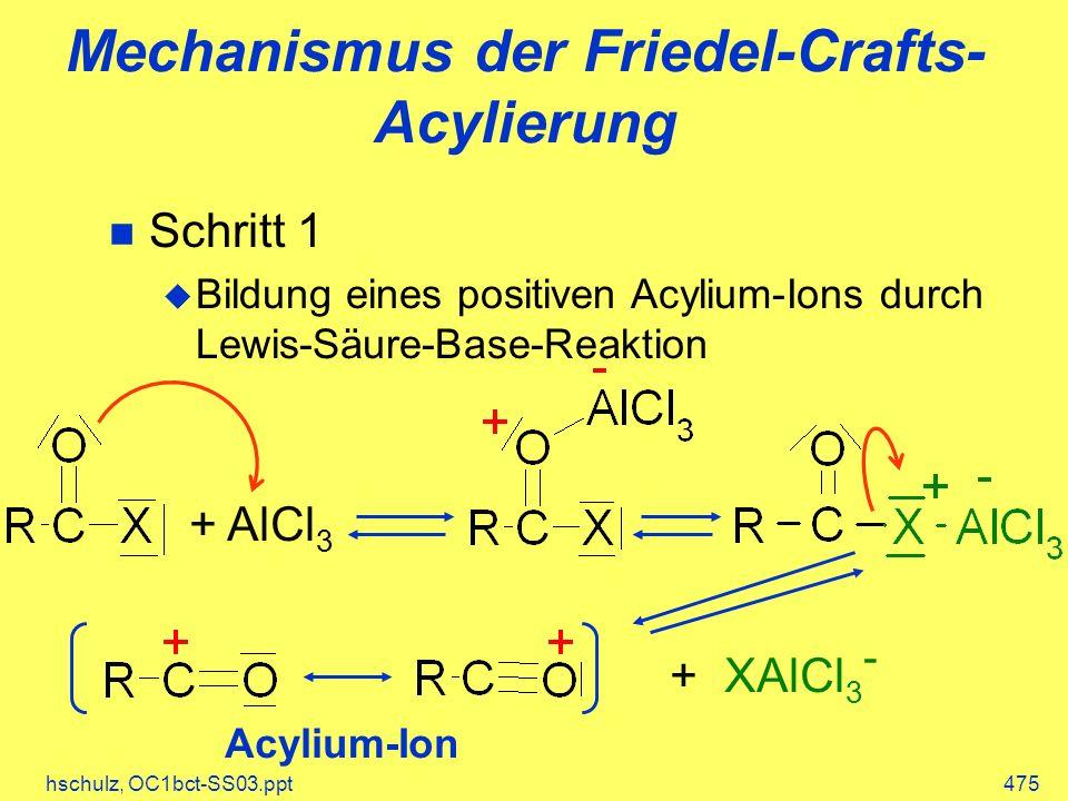 hschulz, OC1bct-SS03.ppt475 Mechanismus der Friedel-Crafts- Acylierung Schritt 1 Bildung eines positiven Acylium-Ions durch Lewis-Säure-Base-Reaktion + AlCl 3 + XAlCl 3 - Acylium-Ion