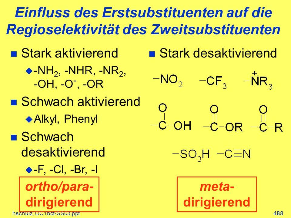 hschulz, OC1bct-SS03.ppt488 Einfluss des Erstsubstituenten auf die Regioselektivität des Zweitsubstituenten Stark aktivierend -NH 2, -NHR, -NR 2, -OH, -O -, -OR Schwach aktivierend Alkyl, Phenyl Schwach desaktivierend -F, -Cl, -Br, -I n Stark desaktivierend ortho/para- dirigierend meta- dirigierend
