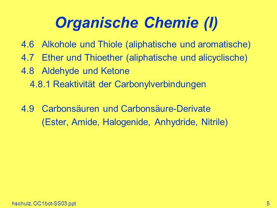 hschulz, OC1bct-SS03.ppt5 Organische Chemie (I) 4.6 Alkohole und Thiole (aliphatische und aromatische) 4.7 Ether und Thioether (aliphatische und alicyclische) 4.8 Aldehyde und Ketone 4.8.1 Reaktivität der Carbonylverbindungen 4.9 Carbonsäuren und Carbonsäure-Derivate (Ester, Amide, Halogenide, Anhydride, Nitrile)