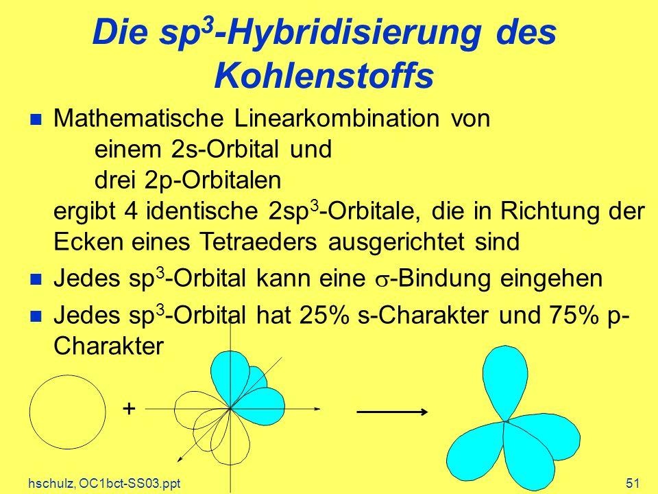 hschulz, OC1bct-SS03.ppt51 Die sp 3 -Hybridisierung des Kohlenstoffs Mathematische Linearkombination von einem 2s-Orbital und drei 2p-Orbitalen ergibt 4 identische 2sp 3 -Orbitale, die in Richtung der Ecken eines Tetraeders ausgerichtet sind Jedes sp 3 -Orbital kann eine -Bindung eingehen Jedes sp 3 -Orbital hat 25% s-Charakter und 75% p- Charakter +