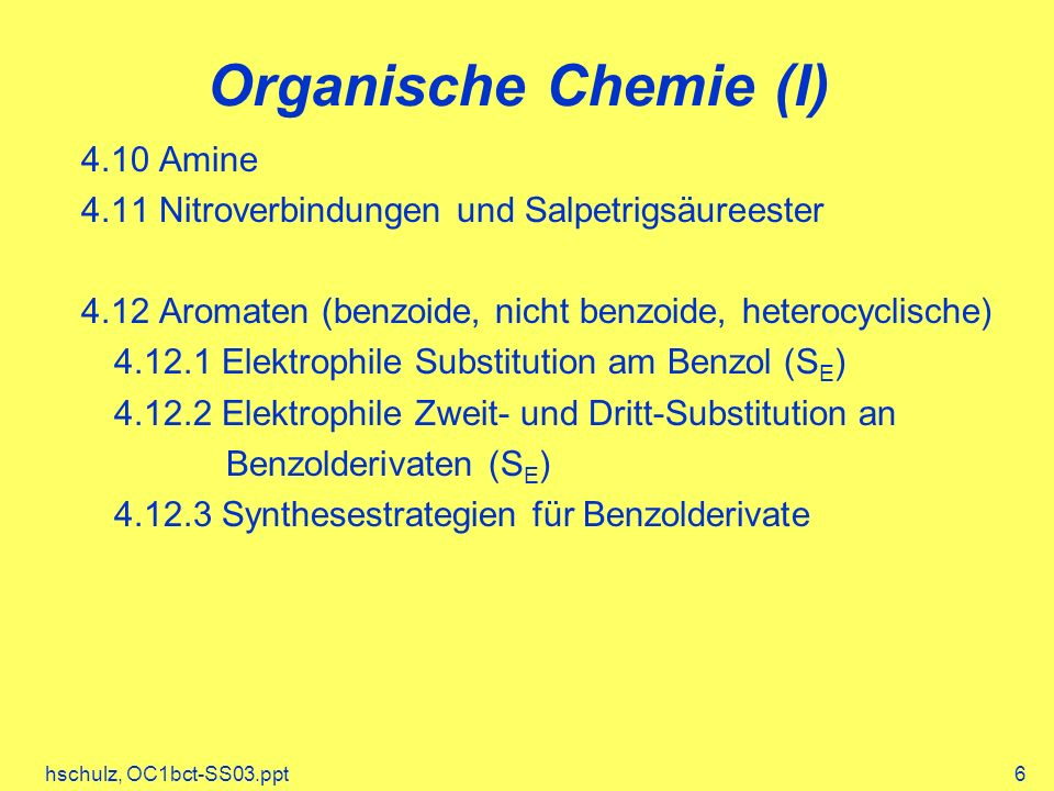 hschulz, OC1bct-SS03.ppt6 Organische Chemie (I) 4.10 Amine 4.11 Nitroverbindungen und Salpetrigsäureester 4.12 Aromaten (benzoide, nicht benzoide, heterocyclische) 4.12.1 Elektrophile Substitution am Benzol (S E ) 4.12.2 Elektrophile Zweit- und Dritt-Substitution an Benzolderivaten (S E ) 4.12.3 Synthesestrategien für Benzolderivate