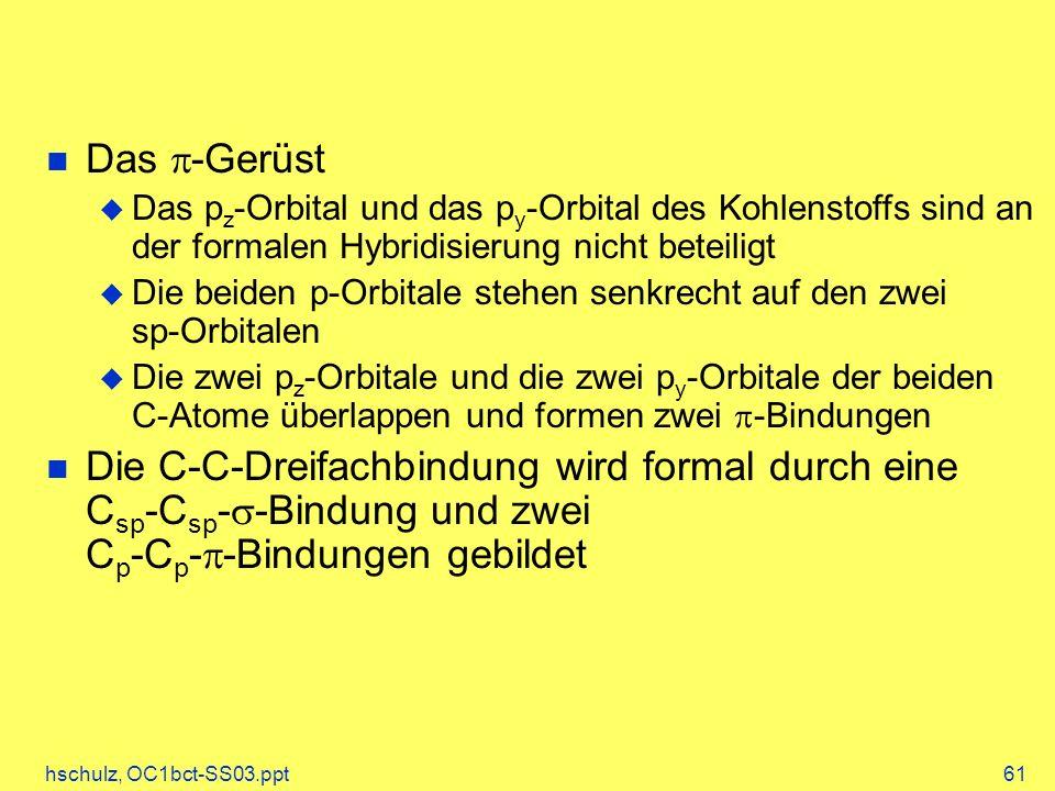 hschulz, OC1bct-SS03.ppt61 Das -Gerüst Das p z -Orbital und das p y -Orbital des Kohlenstoffs sind an der formalen Hybridisierung nicht beteiligt Die beiden p-Orbitale stehen senkrecht auf den zwei sp-Orbitalen Die zwei p z -Orbitale und die zwei p y -Orbitale der beiden C-Atome überlappen und formen zwei -Bindungen Die C-C-Dreifachbindung wird formal durch eine C sp -C sp - -Bindung und zwei C p -C p - -Bindungen gebildet