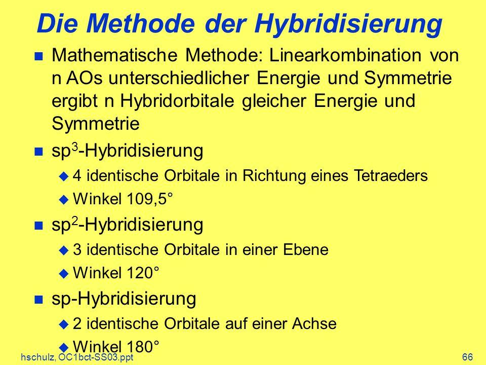 hschulz, OC1bct-SS03.ppt66 Die Methode der Hybridisierung Mathematische Methode: Linearkombination von n AOs unterschiedlicher Energie und Symmetrie ergibt n Hybridorbitale gleicher Energie und Symmetrie sp 3 -Hybridisierung 4 identische Orbitale in Richtung eines Tetraeders Winkel 109,5° sp 2 -Hybridisierung 3 identische Orbitale in einer Ebene Winkel 120° sp-Hybridisierung 2 identische Orbitale auf einer Achse Winkel 180°
