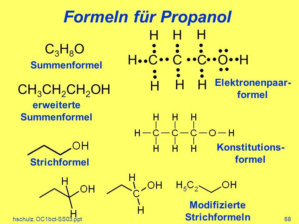 hschulz, OC1bct-SS03.ppt68 H C C C O H H H H H HH CH 3 CH 2 CH 2 OH C3H8OC3H8O Formeln für Propanol Summenformel erweiterte Summenformel Elektronenpaa