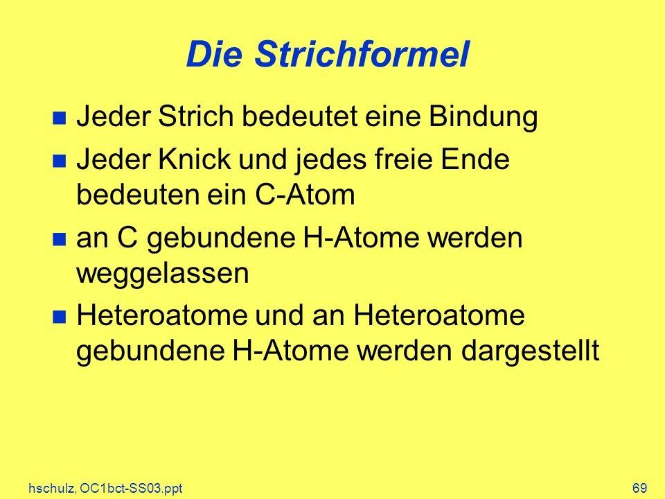 hschulz, OC1bct-SS03.ppt69 Die Strichformel Jeder Strich bedeutet eine Bindung Jeder Knick und jedes freie Ende bedeuten ein C-Atom an C gebundene H-Atome werden weggelassen Heteroatome und an Heteroatome gebundene H-Atome werden dargestellt