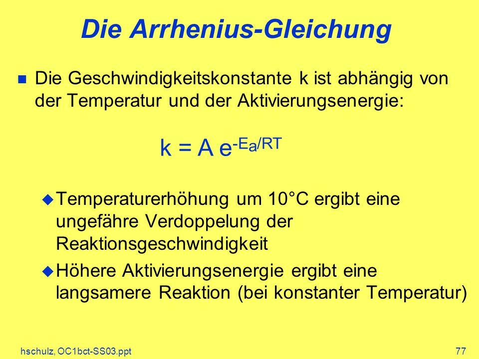 hschulz, OC1bct-SS03.ppt77 Die Arrhenius-Gleichung Die Geschwindigkeitskonstante k ist abhängig von der Temperatur und der Aktivierungsenergie: Temperaturerhöhung um 10°C ergibt eine ungefähre Verdoppelung der Reaktionsgeschwindigkeit Höhere Aktivierungsenergie ergibt eine langsamere Reaktion (bei konstanter Temperatur) k = A e -E a /RT