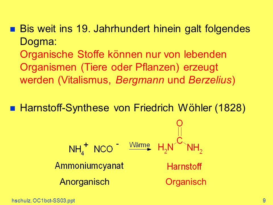hschulz, OC1bct-SS03.ppt9 Bis weit ins 19. Jahrhundert hinein galt folgendes Dogma: Organische Stoffe können nur von lebenden Organismen (Tiere oder P