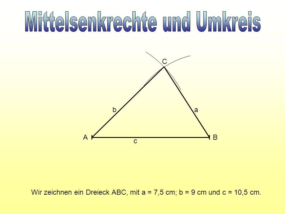 Wir zeichnen ein Dreieck ABC, mit a = 7,5 cm; b = 9 cm und c = 10,5 cm. A B C c ab