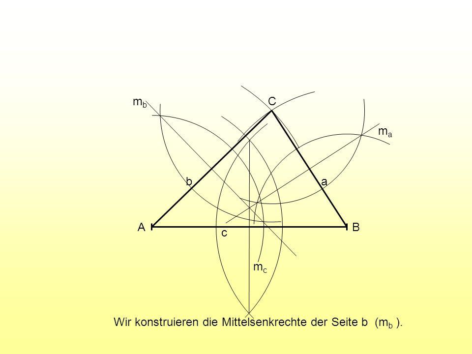Wir konstruieren die Mittelsenkrechte der Seite b (m b ). A B C c ab mcmc mama mbmb