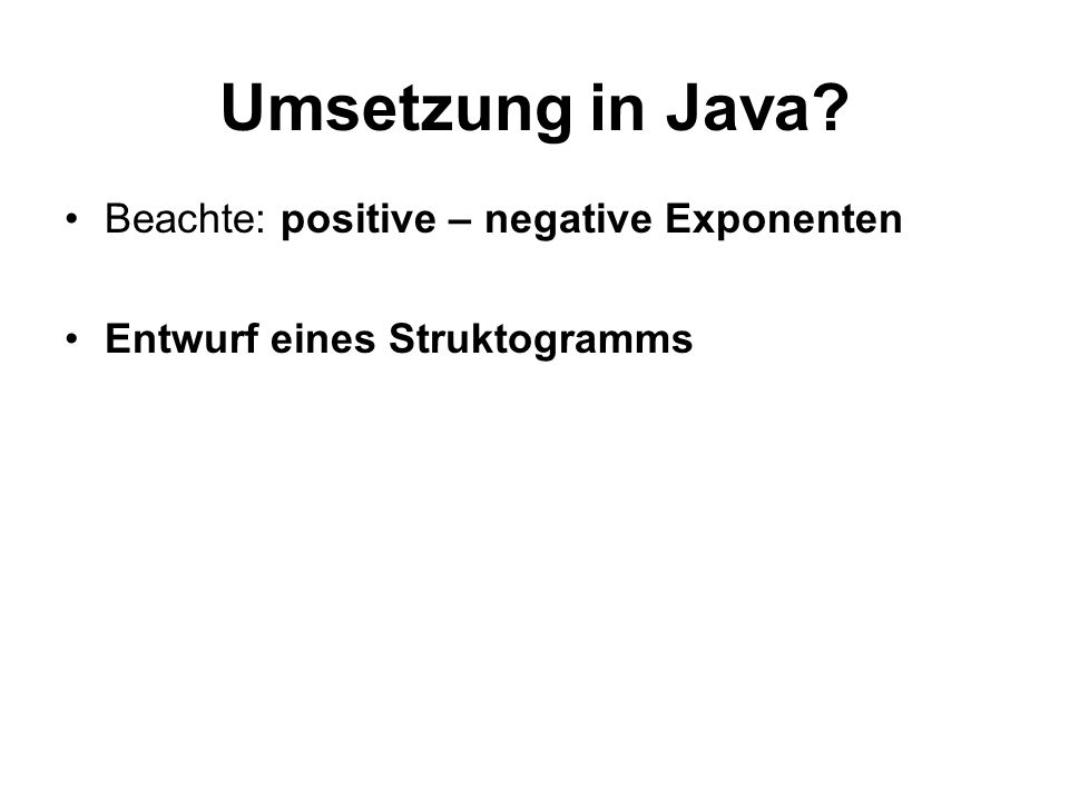 Beachte: positive – negative Exponenten Entwurf eines Struktogramms Umsetzung in Java?