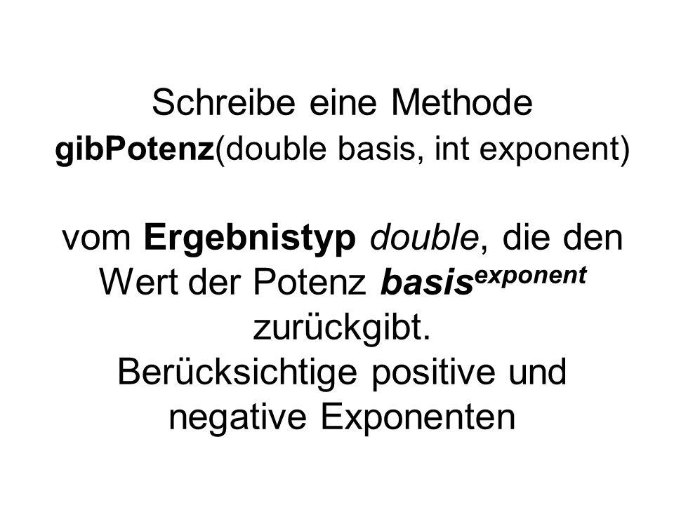 Schreibe eine Methode gibPotenz(double basis, int exponent) vom Ergebnistyp double, die den Wert der Potenz basis exponent zurückgibt. Berücksichtige