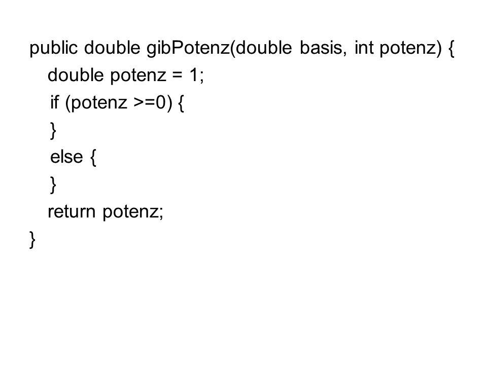 public double gibPotenz(double basis, int potenz) { double potenz = 1; if (potenz >=0) { } else { } return potenz; }