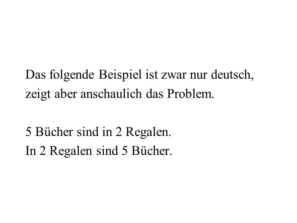 Das folgende Beispiel ist zwar nur deutsch, zeigt aber anschaulich das Problem. 5 Bücher sind in 2 Regalen. In 2 Regalen sind 5 Bücher.