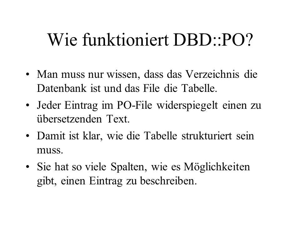 Wie funktioniert DBD::PO? Man muss nur wissen, dass das Verzeichnis die Datenbank ist und das File die Tabelle. Jeder Eintrag im PO-File widerspiegelt