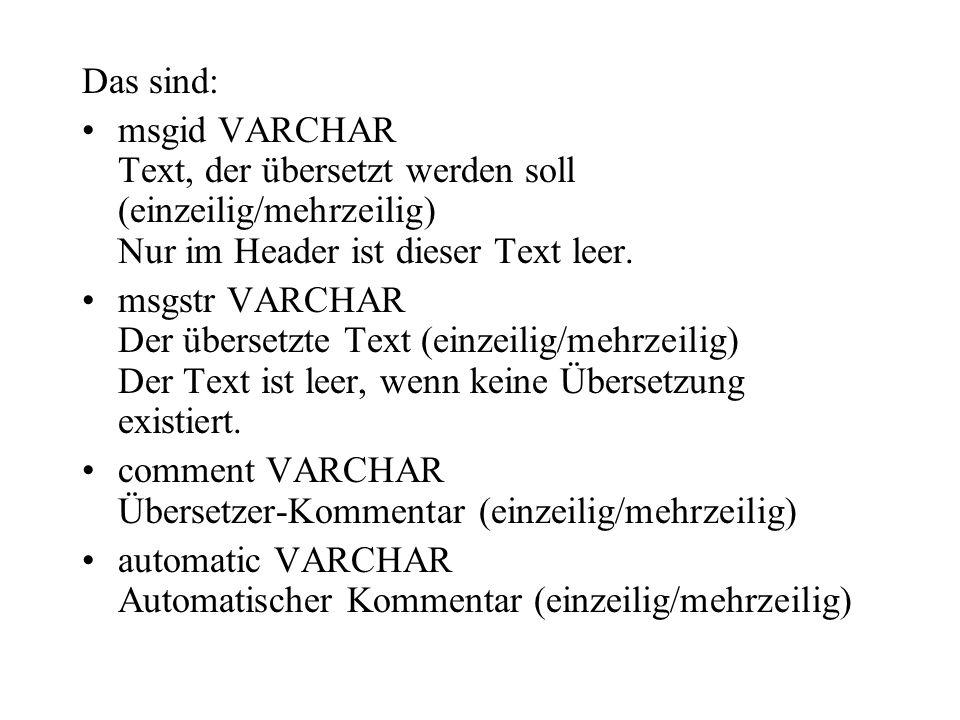 Das sind: msgid VARCHAR Text, der übersetzt werden soll (einzeilig/mehrzeilig) Nur im Header ist dieser Text leer. msgstr VARCHAR Der übersetzte Text