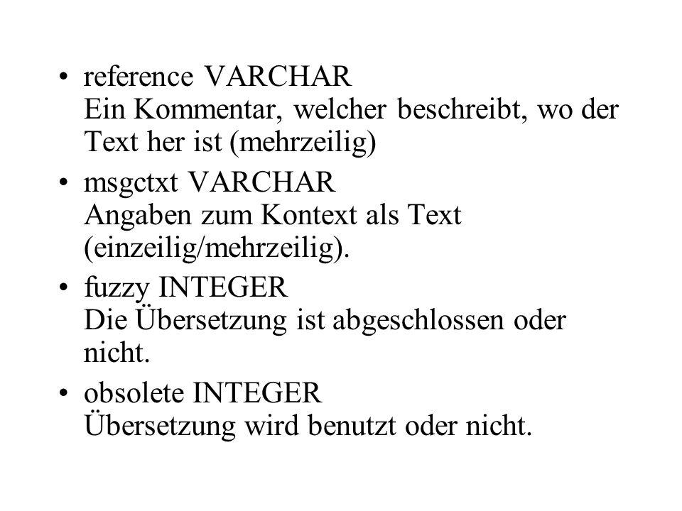 reference VARCHAR Ein Kommentar, welcher beschreibt, wo der Text her ist (mehrzeilig) msgctxt VARCHAR Angaben zum Kontext als Text (einzeilig/mehrzeil