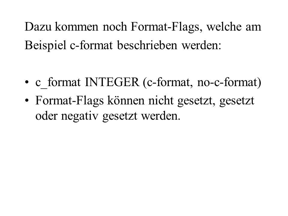 Dazu kommen noch Format-Flags, welche am Beispiel c-format beschrieben werden: c_format INTEGER (c-format, no-c-format) Format-Flags können nicht gese