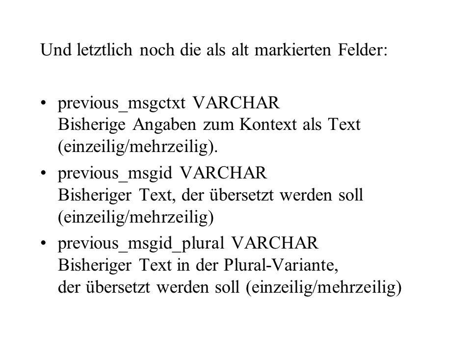 Und letztlich noch die als alt markierten Felder: previous_msgctxt VARCHAR Bisherige Angaben zum Kontext als Text (einzeilig/mehrzeilig). previous_msg