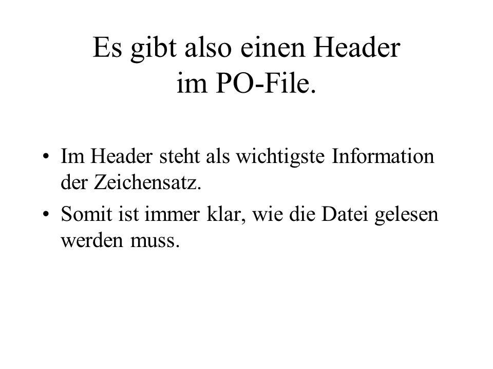 Es gibt also einen Header im PO-File. Im Header steht als wichtigste Information der Zeichensatz. Somit ist immer klar, wie die Datei gelesen werden m