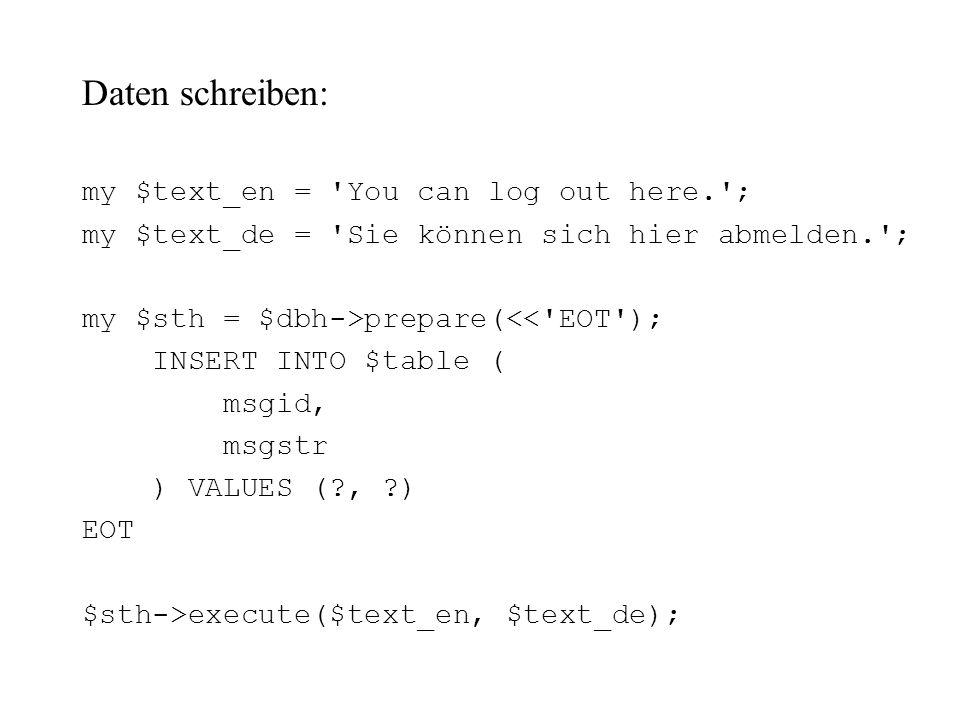 Daten schreiben: my $text_en = 'You can log out here.'; my $text_de = 'Sie können sich hier abmelden.'; my $sth = $dbh->prepare(<<'EOT'); INSERT INTO