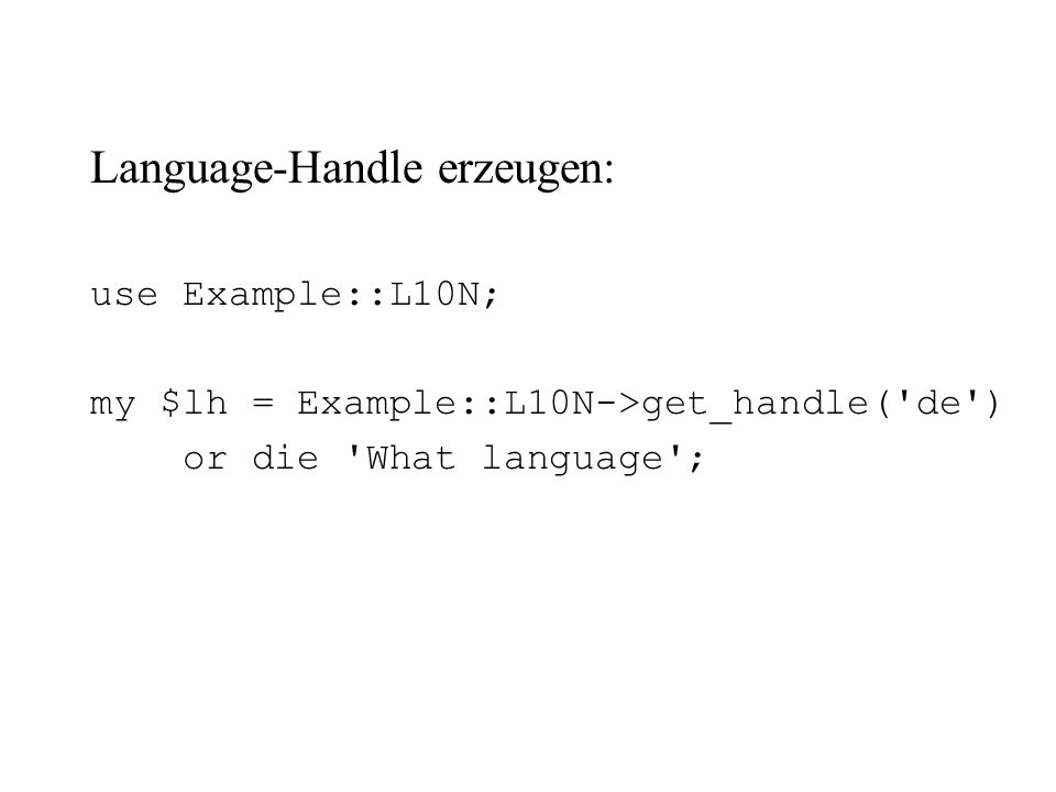 Language-Handle erzeugen: use Example::L10N; my $lh = Example::L10N->get_handle('de') or die 'What language';