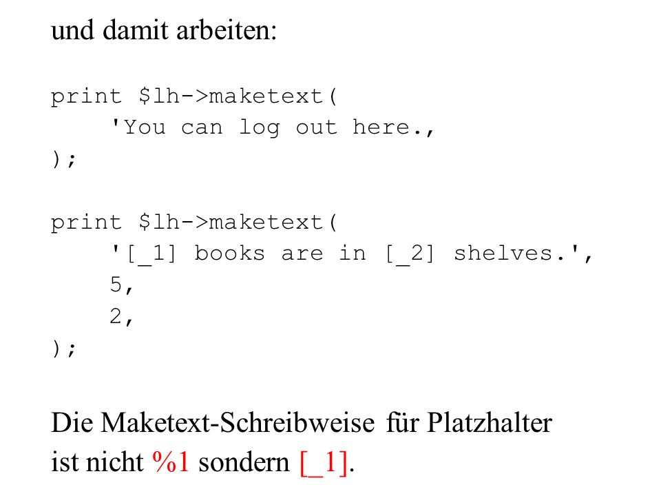 und damit arbeiten: print $lh->maketext( 'You can log out here. ); print $lh->maketext( '[_1] books are in [_2] shelves.', 5, 2, ); Die Maketext-Schre